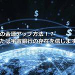 究極の金運アップ方法!?あなたは宇宙銀行の存在を信じますか?